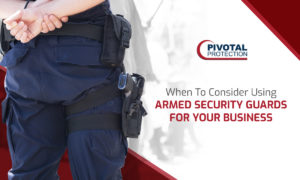When To Consider Using Armed Security Guards For Your Business